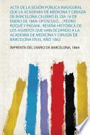 Acta De La Sesión Pública Inaugural Que La Academia De Medicina Y Cirugía De Barcelona Celebró El Día 16 De Enero De 1864