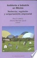 Ambiente e industria en México : tendencias, regulación y comportamiento empresarial