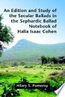 An Edition and Study of the Secular Ballads in the Sephardic Ballad Notebook of Halia Isaac Cohen