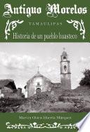 Antiguo Morelos, Tamaulipas: historia de un pueblo huasteco