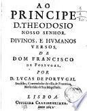 Ao principe D. Theodosio nosso senhor. Diuinos, e humanos versos, de dom Francisco de Portugal, por D. Lucas de Portugal ...