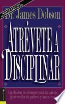 Atrevete a Disciplinar (Nueva Edicion): Un Clasico de Siempre Para La Nueva Generacion de Padres y Maestros