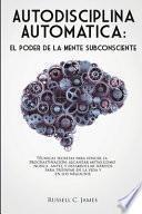 Autodisciplina Automática: El poder de la mente subconsciente. Técnicas secretas para vencer la procrastinación, alcanzar metas, y desarrollar há