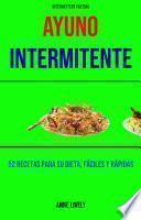 Ayuno Intermitente: 52 Recetas Para Su Dieta, Fáciles Y Rápidas.