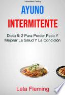 Ayuno Intermitente: Dieta 5: 2 Para Perder Peso Y Mejorar La Salud Y La Condición Física En General ( Intermittent Fasting)
