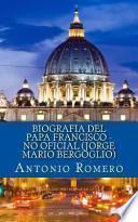 Biografia Del Papa Francisco - No Oficial (Jorge Mario Bergoglio)