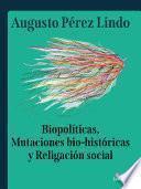 Biopolíticas, Mutaciones Bio Históricas y Religación Social