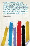 Cartas Familiares Del Abate D. Juan Andrés a Su Hermano D. Cárlos Andrés, Dandole Noticia Del Viage Que Hizo Á Varias Ciudades De Italia En El Año 1785