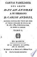 Cartas familiares del abate D. Juan Andres a su hermano D. Carlos Andres, dandole noticia del viage que hizo á varias ciudades de Italia en el año 1785, publicadas por el mismo D. Cárlos...