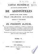 Cartas filosóficas que bajo el supuesto nombre de Aristóteles escribió el Rmo. Padre Maestro Fray Francisco Alvarado conocido ya comunmente por el Filósofo Rancio, en las que demuestra la insubsistencia y futilidad de la filosofía moderna para el conocimiento de la naturaleza...