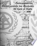 Centroamérica--construyendo las ciudades de cara al siglo XXI.