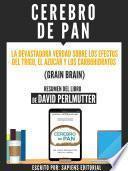 Cerebro De Pan: La Devastadora Verdad Sobre El Efecto Del Trigo, El Azucar Y Los Carbohidratos (Grain Brain) - Resumen Del Libro De David Perlmutter