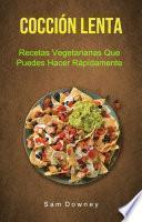 Cocción Lenta: Recetas Vegetarianas Que Puedes Hacer Rápidamente