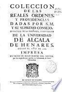 Coleccion de las Reales Ordenes, y Providencias dadas por S.M. y su Supremo Consejo en razon de la enseñanza, y govierno de la Universidad de Alcala de Henares desde el año 1760