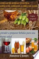 Cómo hacer bebidas (cerveza, refrescos, hidromiel, kombucha, sidra, vino, sake y kéfir) en casa