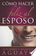 Como Hacer Feliz al Esposo = How to Make the Husband Happy