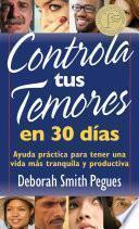 Controla Tus Temores en 30 Dias: Ayuda Practica Para Tener una Vida Mas Tranquila y Productiva = 30 Days to Taming Your Fears