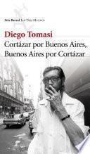 Cortazar por Buenos Aires. Buenos Aires por Cortazar