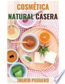 Cosmética Natural Casera: Aprenda a Hacer Sus Propios Productos del Cuidado Personal En Casa Fácilmente