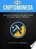 Criptomoneda: Guía Para Principiantes Para Saber Invertir En Litecoin, Bitcoin Y Ethereum