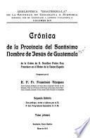 Crónica de la Provincia del Santísimo nombre de Jesús de Guatemala de la orden de n. seráfico padre san Francisco en el reino de la Nueva España