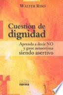 Cuestion De Dignidad : Aprenda a Decir No Y Gane Autoestima Siendo Asertivo / Question of Dignity