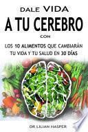 Dale Vida a Tu Cerebro Con Los 10 Alimentos Que Cambiarán Tu Vida Y Tu Salud En 30 Días--
