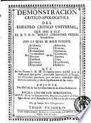 Demonstracion Critico-Apologetica del Theatro Critico Universal, que dio a luz el r.p.m. fr. Benito Geronymo Fejoo ... con la qual se hace patente La Evidencia Certeza Probabilidad ... que en los tomos 1. 2. 3. en algunas partes del 4. y en la Ilustracion Apologetica, pretendiò contradecir el Vulgo, con diferenres papelones ... Adjunta Una Defensa de las Aprobaciones de la dicha Ilustracion ... Tomo primero [- segundo]