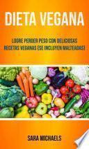 Dieta Vegana : Logre Perder Peso Con Deliciosas Recetas Veganas (Se Incluyen Malteadas)