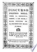 Discurso politico moral sobre la obediencia debida a los reyes, y males infinitos de la insurreccion de los pueblos