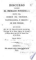 Discurso sobre el Primado Pontificio, esto es, sobre el orígen, naturaleza, y obgeto de este Primado ... Segunda edicion