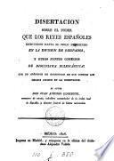 Disertación sobre el poder que los reyes españoles ejercieron hasta el siglo duodecimo en la división de obispados