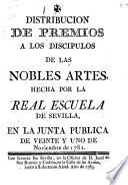Distribucion de premios a los discipulos de las nobles artes hecha por la Real Escuela de Sevilla, en la junta publica de veinte y uno de Noviembre de 1782