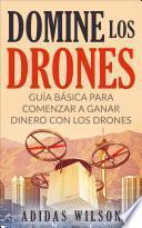 Domine Los Drones, Guía Básica para Comenzar a Ganar Dinero con los Drones