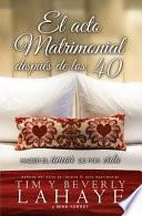 El Acto Matrimonial Despues de los 40: Hacer el Amor de Por Vida = The Act of Marriage After 40