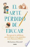 El Arte Perdido de Educar / Hunt, Gather, Parent: What Ancient Cultures Can Teach Us about the Lost Art of Raising Happy, Helpful Little Humans
