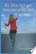 El Día Que Me Divorcié de MIS Padres: Un Acercamiento a Las Familias Disfuncionales