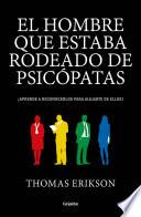 El Hombre Que Estaba Rodeado de Psicópatas: Descubre a Los Psicópatas Que Te Rodean y Aprende a Liberarte de Ellos