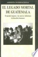 El legado mortal de Guatemala. El pasado impune y las nuevas violaciones de derechos humanos.