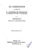 El Libertador de México, D. Agustín de Iturbide