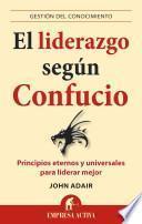El Liderazgo Segun Confucio: Principios Eternos y Universales Para Liderar Mejor = Leadership According to Confucius