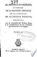 El profeta evangélico ó Verdad de la religion cristiana en la comunión de la Iglesia Romana ...