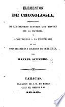 Elementos de Cronologia, estractados de los mejores autores ... y acomodados á la enseñanza en las universidades y colegios de Venezuela. [With tables.]