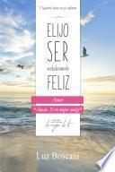 Elijo ser verdaderamente feliz. Amor, Colección de autoayuda Lo mejor de ti.