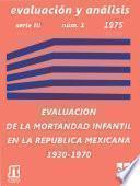 Evaluación de la mortalidad infantil en la República Mexicana durante el período 1930 - 1970. Análisis a nivel nacional y por entidad federativa