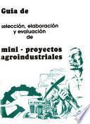 Guía de selección, elaboración y evaluación de mini-proyectos agroindustriales