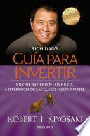 Guia Para Invertir: En Que Invierten los Ricos, A Diferencia de las Clases Media y Pobre = Rich Dad's Guide to Investing