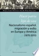 Hacer patria lejos de casa. Nacionalismo español, migración y exilio en Europa y América (1870-2010)