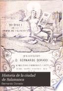 Historia de la ciudad de Salamanca, que escribió d. Bernardo Dorado, corregida en algunos puntos, aumentada y continuada hasta nuestros dias por varios escritores naturales de esta ciudad