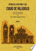 Historia de la muy noble y leal ciudad de Valladolid, desde su mas remota antigüedad hasta la muerte de Fernando VII